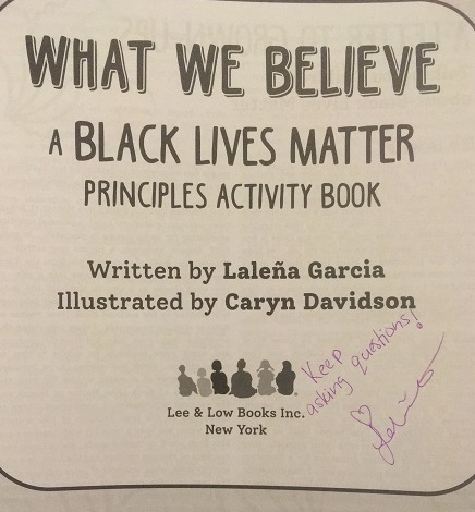 "The title page of  What We Believe: A Black Lives Matter Principles Activity Book, signed by the author, Laleña Garcia, with the message, ""Keep asking questions!"""